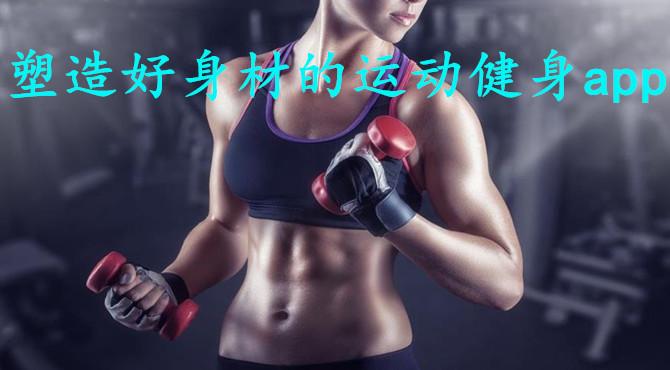 塑造好身材的运动健身app