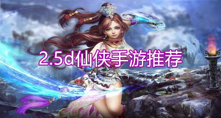 2.5d仙侠手游推荐
