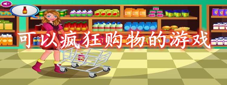 可以疯狂购物的游戏