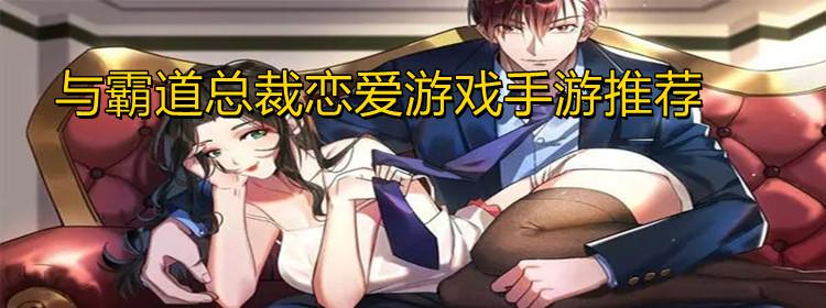 与霸道总裁恋爱ag8亚洲国际游戏手游推荐