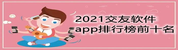 2021交友软件app排行榜前十名